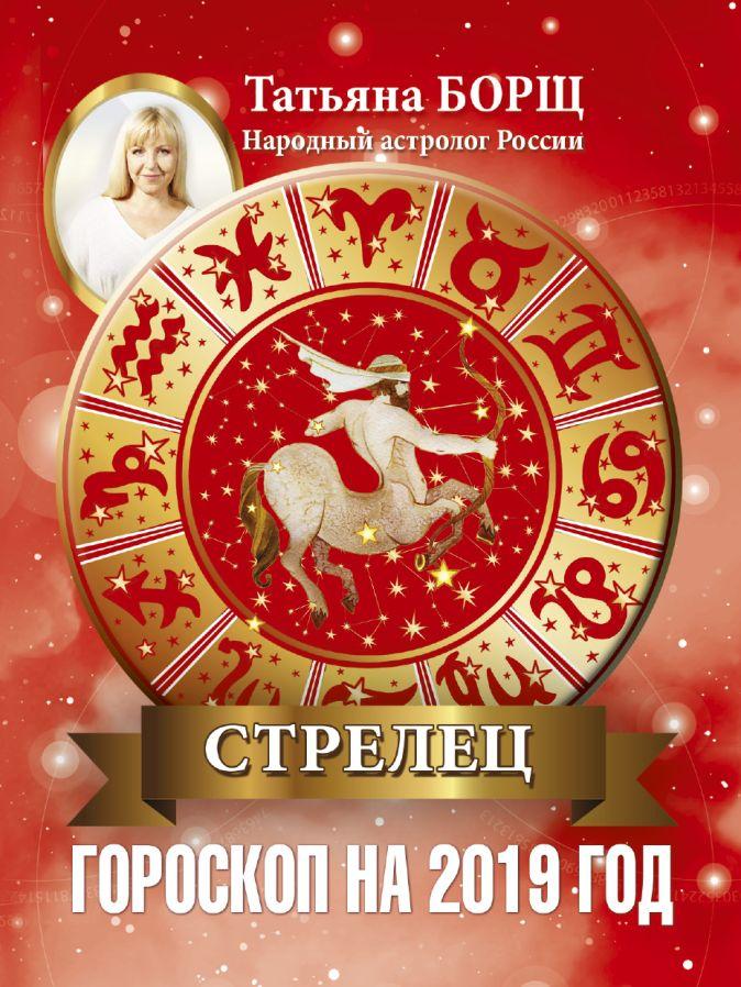 СТРЕЛЕЦ. Гороскоп на 2019 год Татьяна Борщ