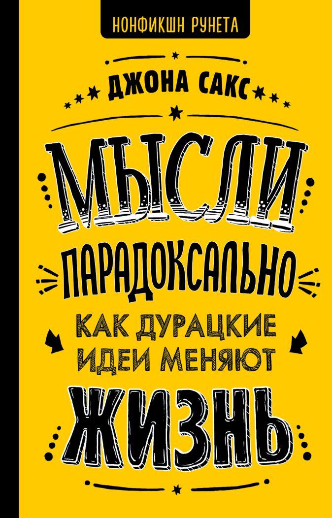 Сакс Дж. - Мысли парадоксально: как дурацкие идеи меняют жизнь обложка книги