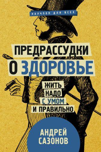 Сазонов А. - Предрассудки о здоровье: жить надо с умом и правильно обложка книги