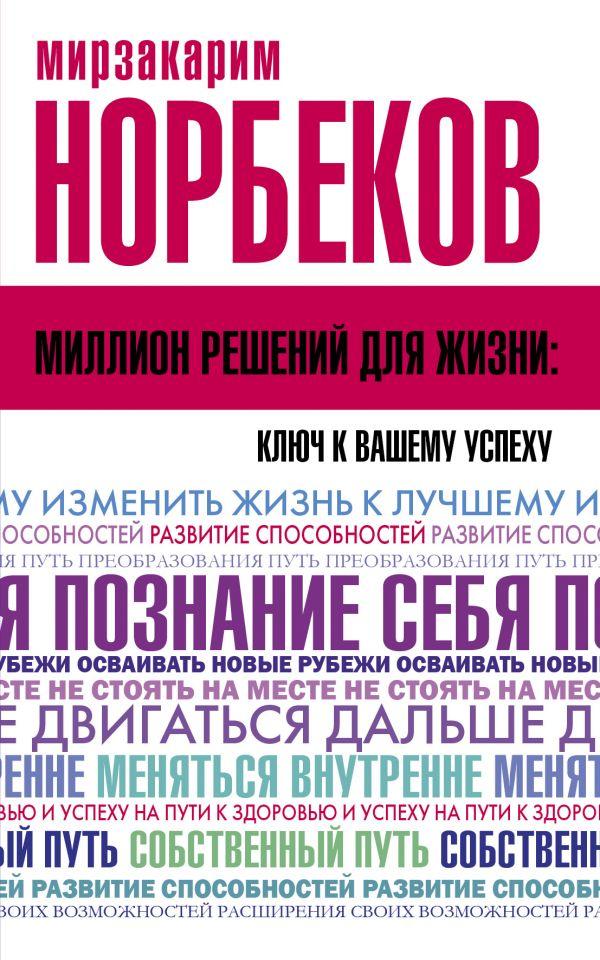 Норбеков Мирзакарим Санакулович Миллион решений для жизни: ключ к вашему успеху норбеков м кишечник с головой не дружит приумножь энергию жизни