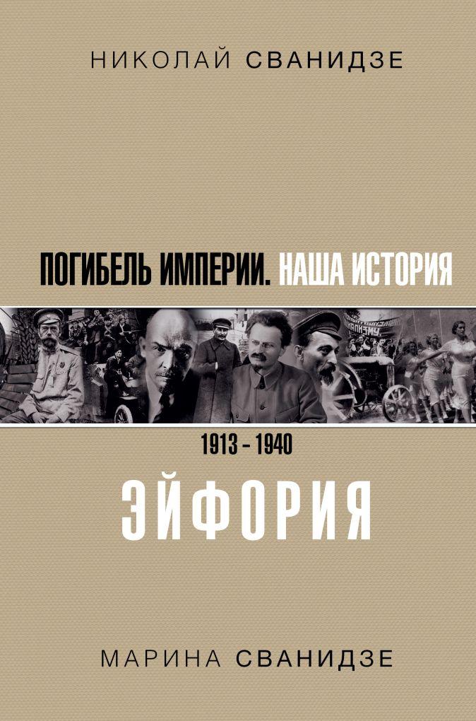 Погибель Империи: Наша история 1913-1940. Эйфория Николай Сванидзе, Сванидзе М.С.