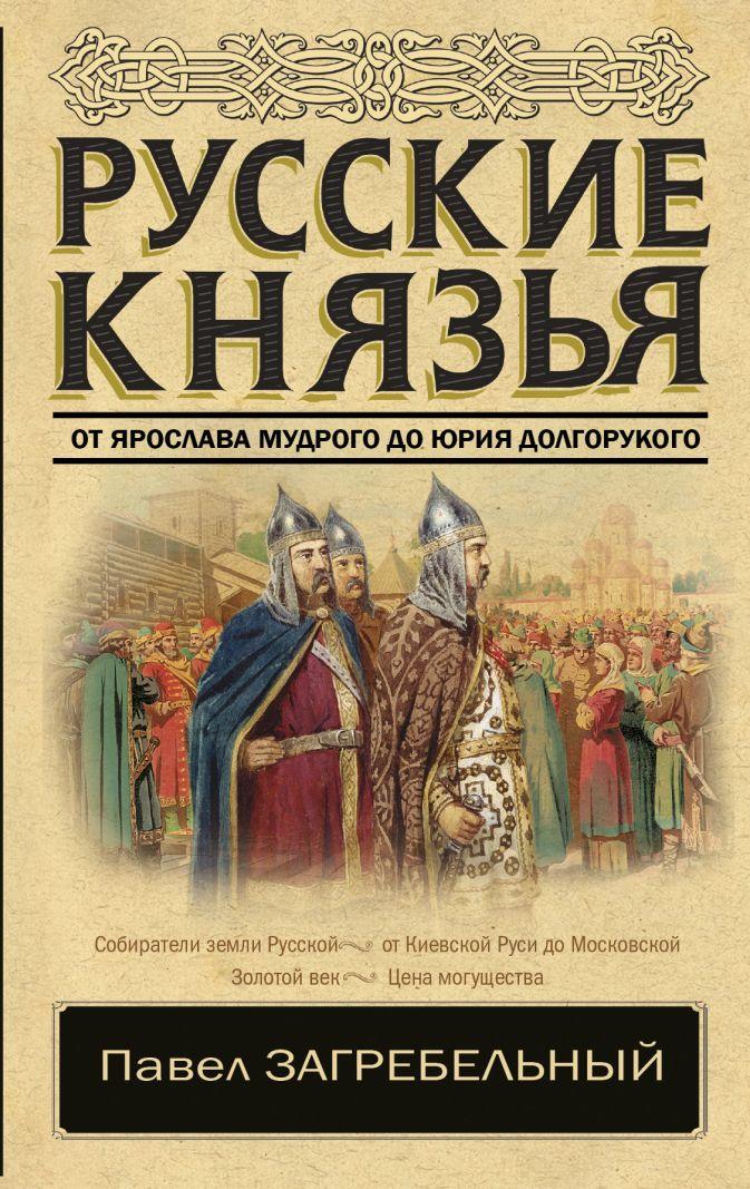 Павел Загребельный - Русские князья. От Ярослава Мудрого до Юрия Долгорукого обложка книги