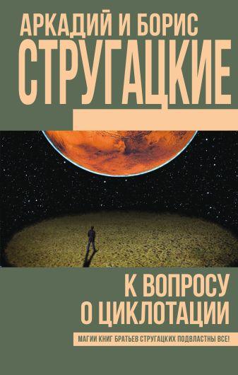 Аркадий и Борис Стругацкие - К вопросу о циклотации обложка книги