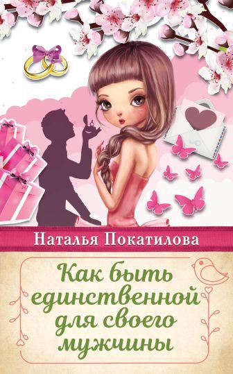 Покатилова Н.А. - Как быть единственной для своего мужчины обложка книги