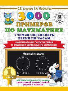 3000 примеров по математике. Учимся определять время по часам. 1 класс. Формирование представления о времени и единицах его измерения