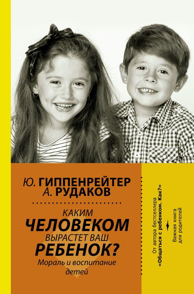 Каким человеком вырастет ваш ребенок? Мораль и воспитание детей Гиппенрейтер Ю.Б.