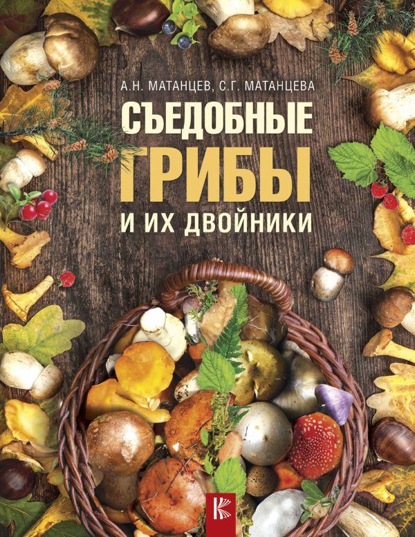 Съедобные грибы и их двойники Матанцев А.Н., Матанцева С.Г.