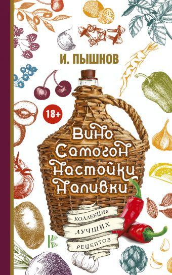 Вино, самогон, настойки, наливки. Коллекция лучших рецептов Пышнов И.Г.