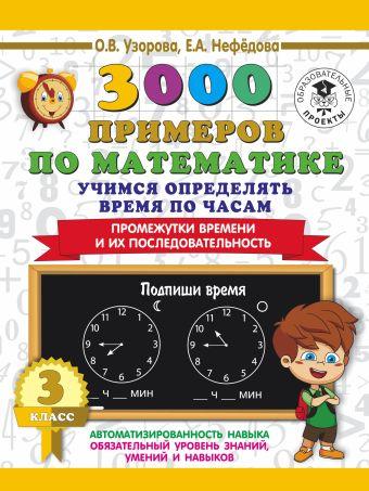 3000 примеров по математике. Учимся определять время по часам. 3 класс. Промежутки времени и их последовательность. Узорова О.В, Нефёдова Е.А