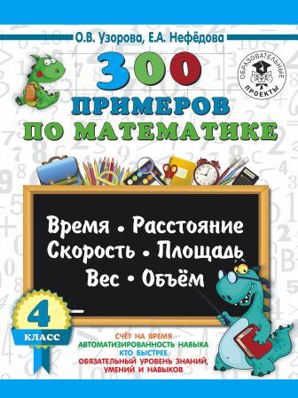 О. Узорова, Е. Нефедова - 300 примеров по математике. 4 класс. Время, расстояние, площадь, скорость, вес и объем. обложка книги