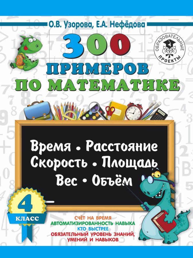 300 примеров по математике. 4 класс. Время, расстояние, площадь, скорость, вес и объем. О. Узорова, Е. Нефедова