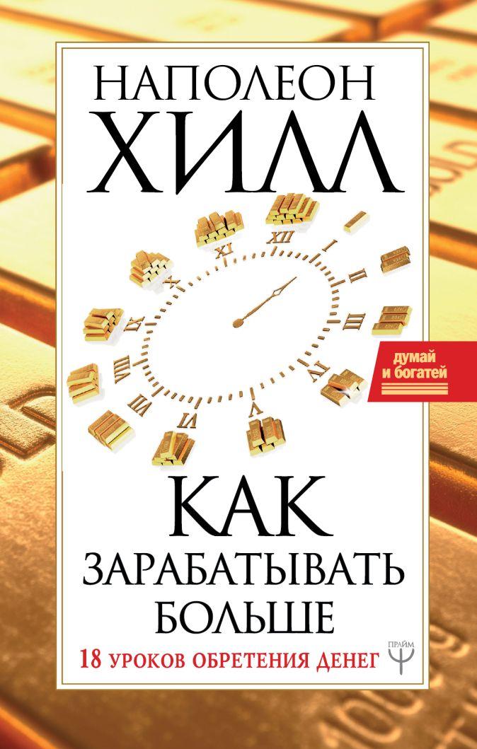 Наполеон Хилл - Как зарабатывать больше. 18 уроков оберетения денег обложка книги
