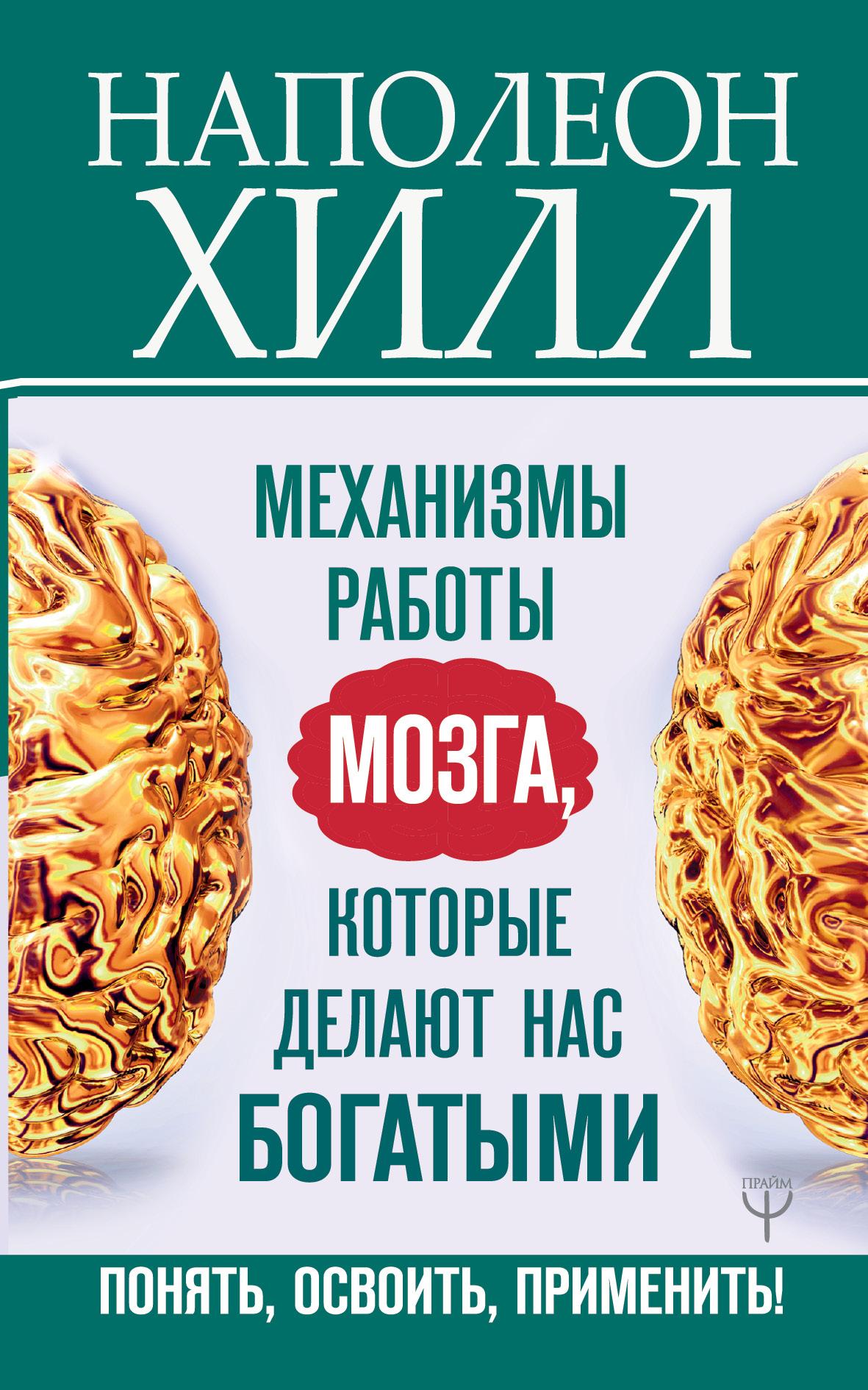 Хилл Наполеон Механизмы работы мозга, которые делают нас богатыми. Понять, освоить, применить!