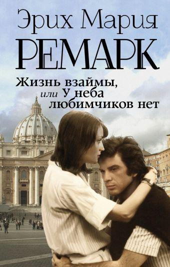 Жизнь взаймы, или У неба любимчиков нет Эрих Мария Ремарк