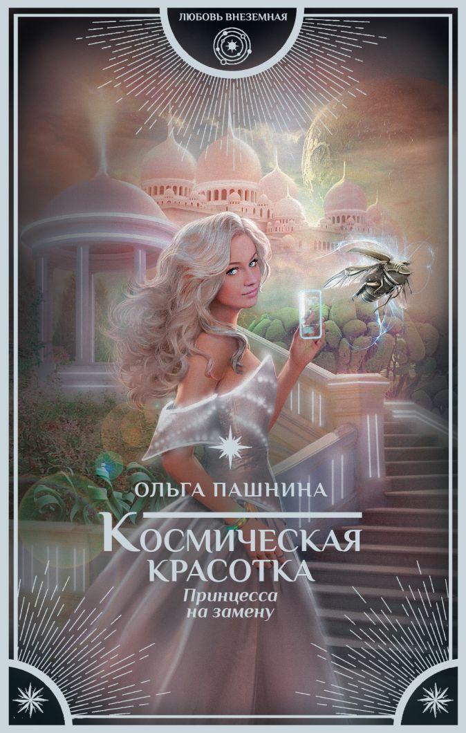 Ольга Пашнина - Космическая красотка. Принцесса на замену обложка книги