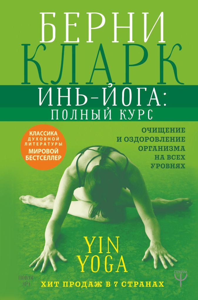 Инь-йога: полный курс. Очищение и оздоровление организма на всех уровнях Берни Кларк