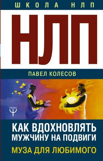 Павел Колесов - НЛП: Муза для любимого. Как вдохновлять мужчину на подвиги обложка книги