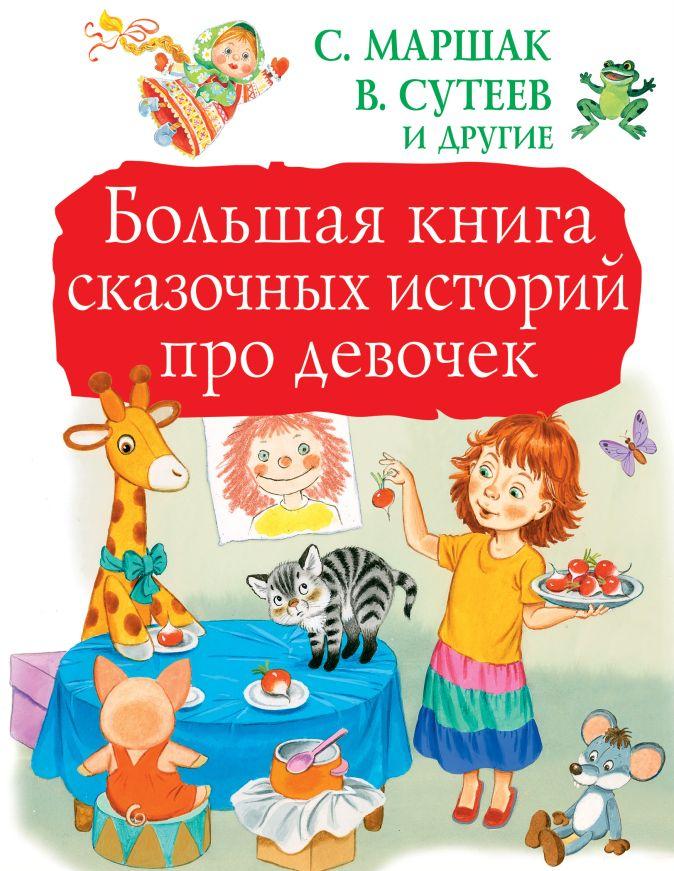 Большая книга сказочных историй про девочек С. Маршак, В, Сутеев и другие
