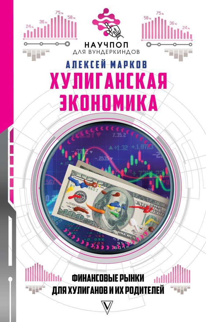 Марков Алексей - Хулиганская экономика: финансовые рынки для хулиганов и их родителей обложка книги