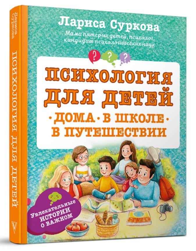 Психология для детей: дома, в школе, в путешествии Суркова Л.