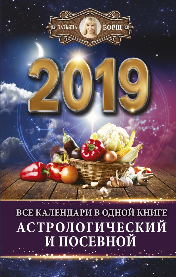 Все календари в одной книге на 2019 год: астрологический и посевной Борщ Татьяна