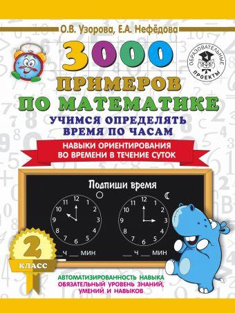 3000 примеров по математике. 2 класс. Учимся определять время по часам. Навыки ориентирования во времени в течение суток Узорова О.В, Нефёдова Е.А