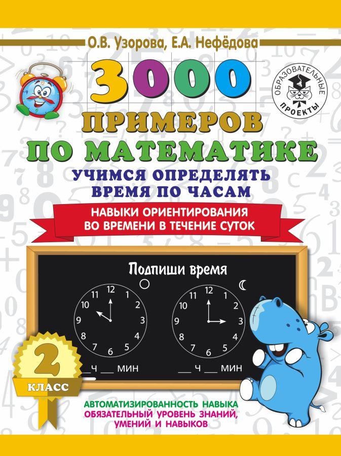 Узорова О.В, Нефёдова Е.А - 3000 примеров по математике. 2 класс. Учимся определять время по часам. Навыки ориентирования во времени в течение суток обложка книги