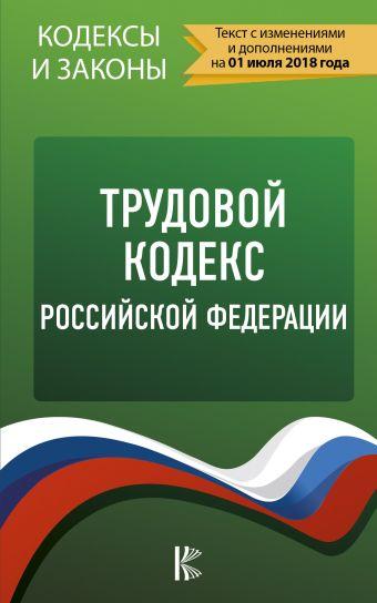 Трудовой Кодекс Российской Федерации. По состоянию на 01.07.2018 г. .