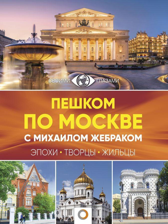 Михаил Жебрак - Пешком по Москве с Михаилом Жебраком обложка книги