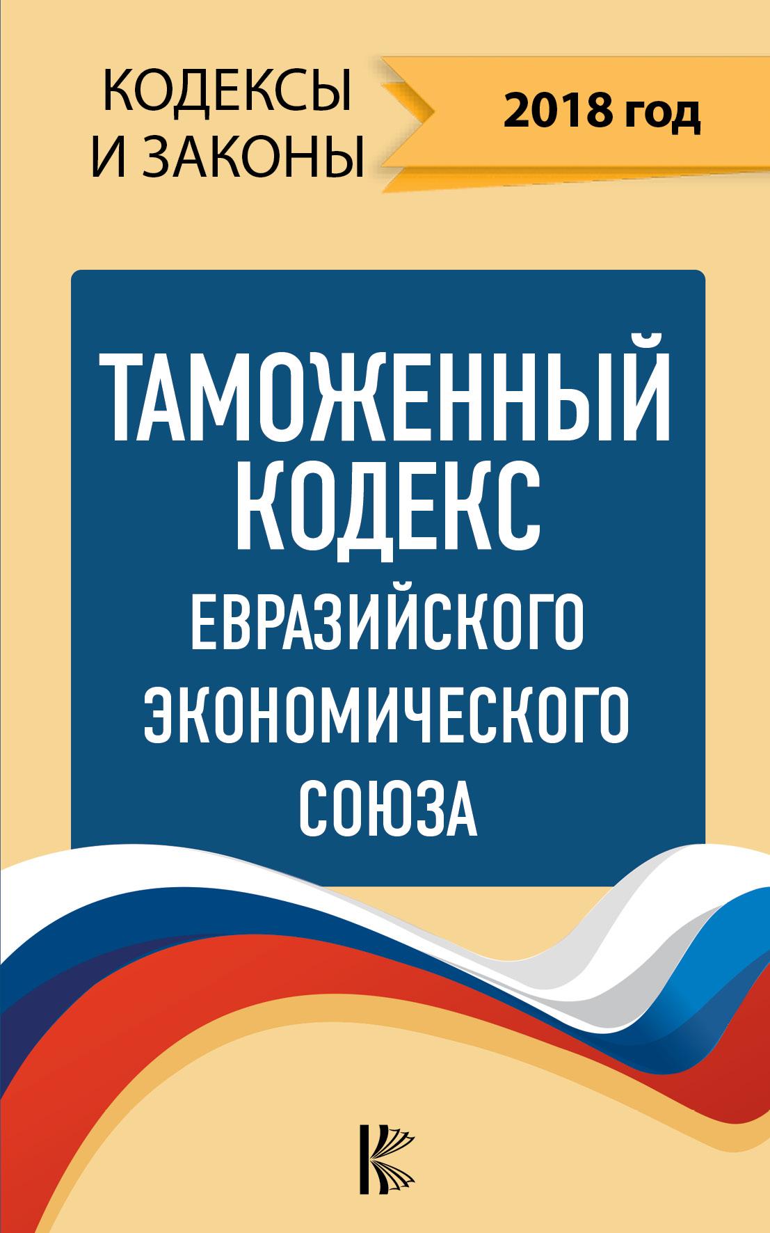 . Таможенный Кодекс Евразийского Экономического союза на 2018 год ISBN: 978-5-17-109593-2 цена