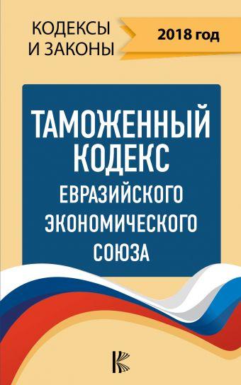 Таможенный Кодекс Евразийского Экономического союза на 2018 год