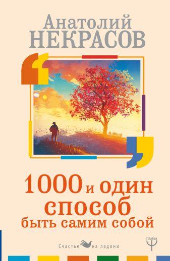 Анатолий Некрасов - 1000 и один способ быть самим собой обложка книги