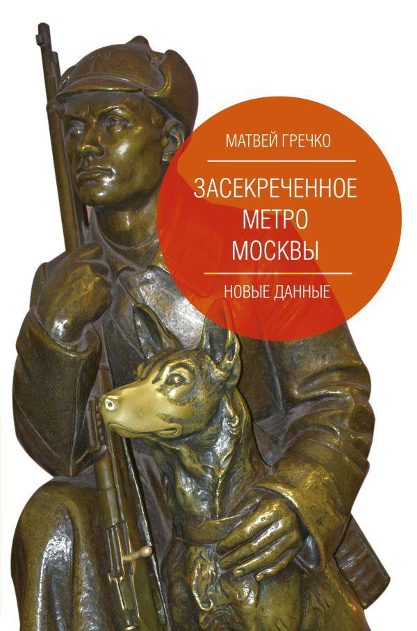 Гречко Матвей Засекреченное метро Москвы. Новые данные
