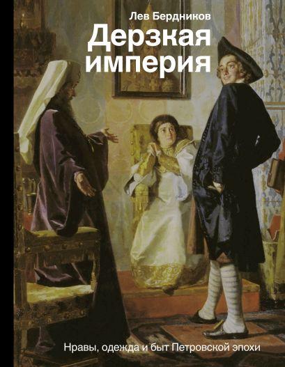 Дерзкая империя. Нравы, одежда и быт Петровской эпохи - фото 1