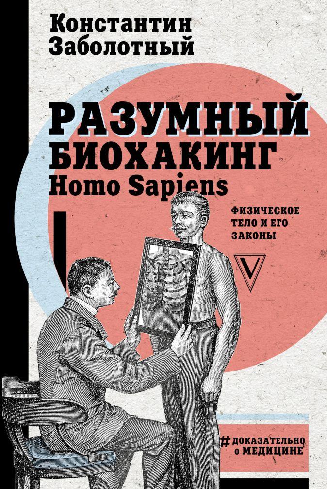 Заболотный К.Б. - Разумный биохакинг Homo Sapiens: физическое тело и его законы обложка книги