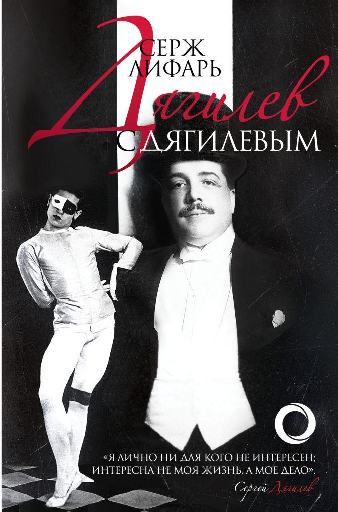 Серж Лифарь - Дягилев. С Дягилевым обложка книги