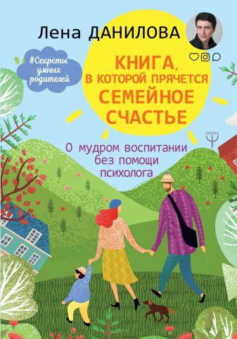 Елена Данилова - Книга, в которой прячется семейное счастье. О мудром воспитании без помощи психолога обложка книги
