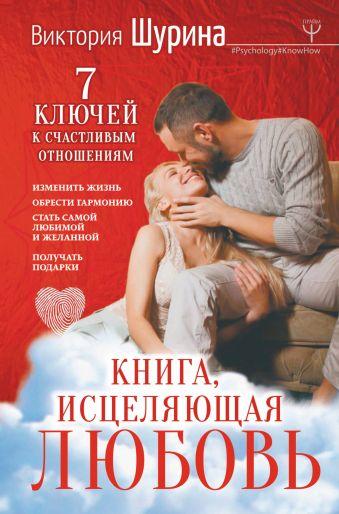 Книга, исцеляющая любовь. 7 ключей к счастливым отношениям Виктория Шурина