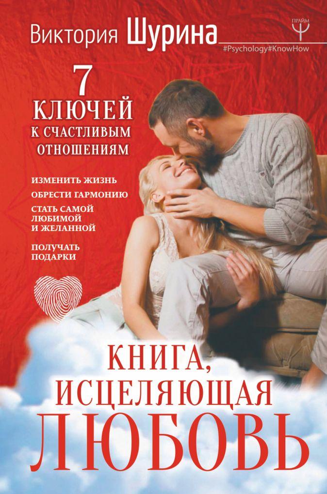 Виктория Шурина - Книга, исцеляющая любовь. 7 ключей к счастливым отношениям обложка книги
