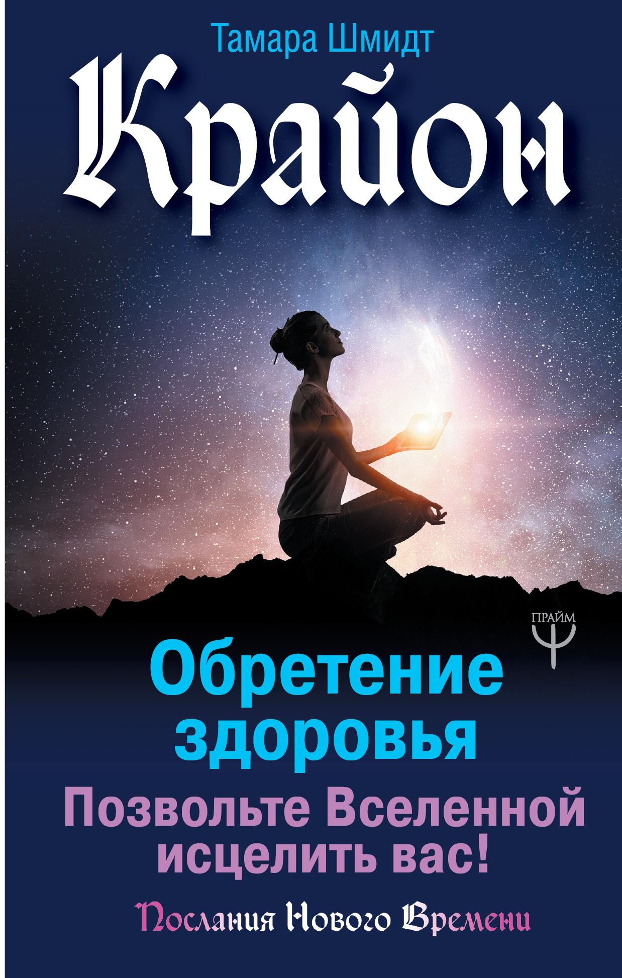 Тамара Шмидт Крайон. Обретение здоровья. Позвольте Вселенной исцелить вас! шмидт т крайон большая книга посланий от вселенной для обретения счастья любви и благополучия