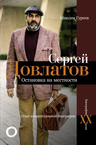 Максим Гуреев - Сергей Довлатов. Остановка на местности. Опыт концептуальной биографии обложка книги