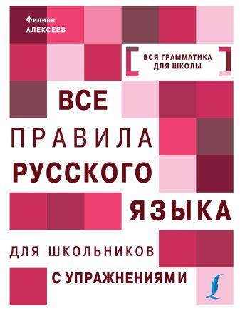 Ф. С. Алексеев - Все правила русского языка для школьников с упражнениями обложка книги