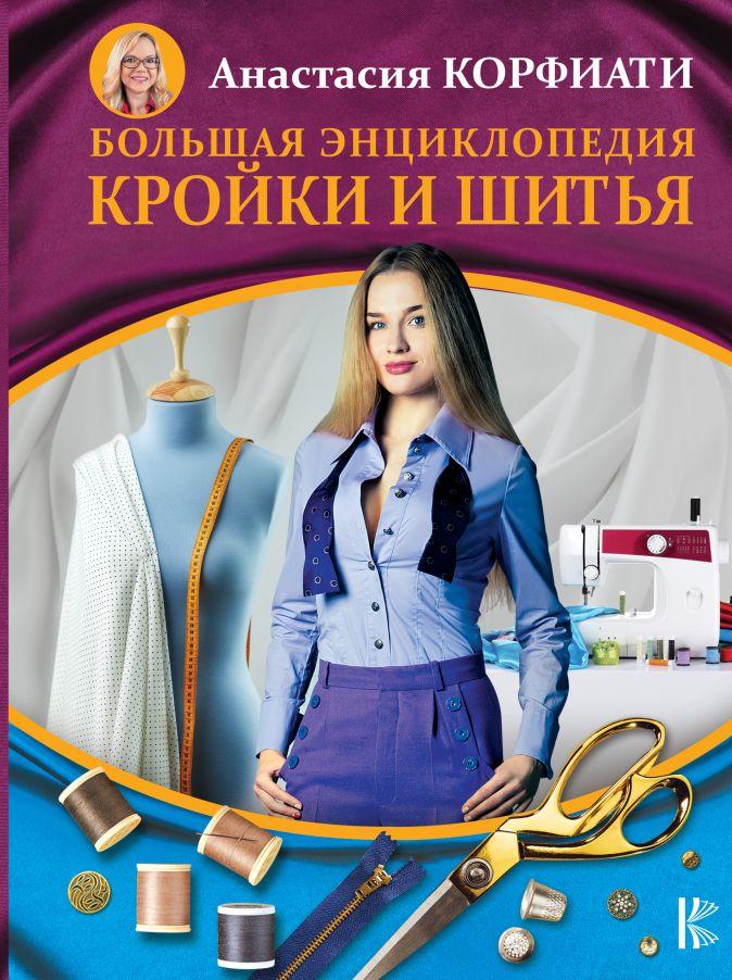 Большая энциклопедия кройки и шитья Корфиати А.