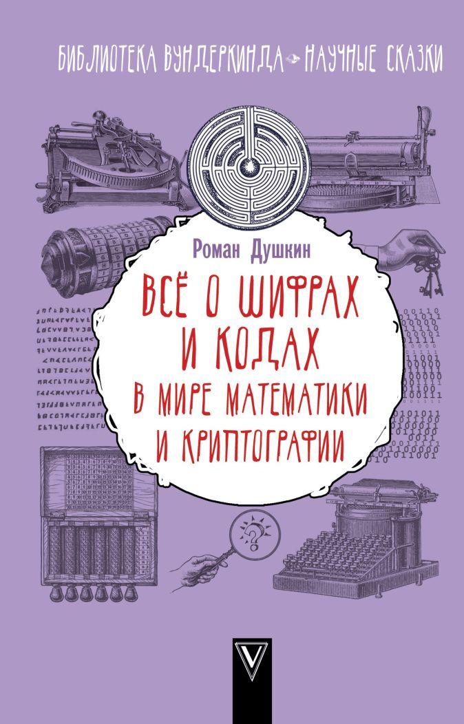 Всё о шифрах и кодах: в мире математики и криптографии Душкин Р.В.