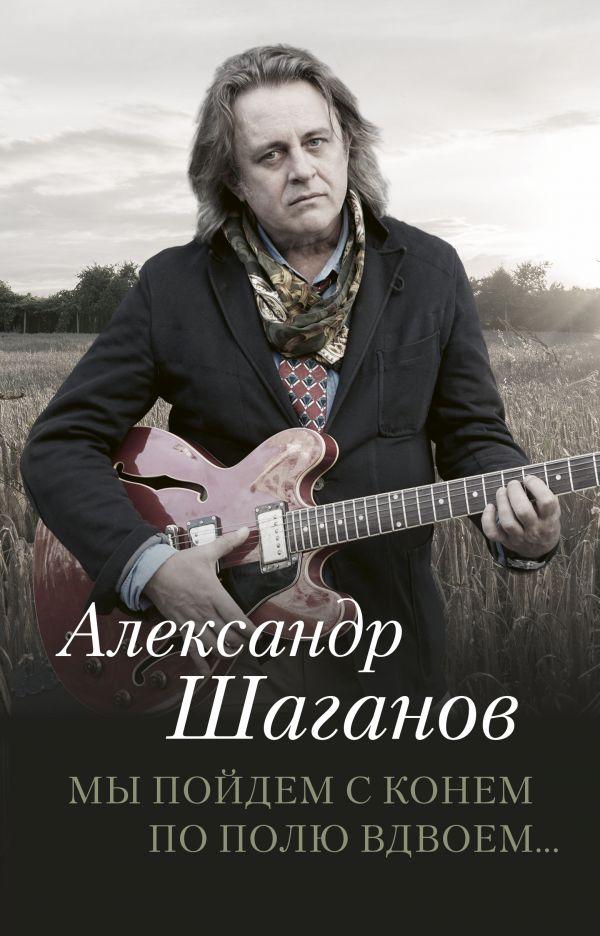 Zakazat.ru: Мы пойдем с конем по полю вдвоем.... Шаганов Александр Алексеевич