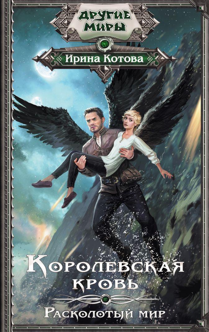 Ирина Котова - Королевская кровь. Расколотый мир обложка книги