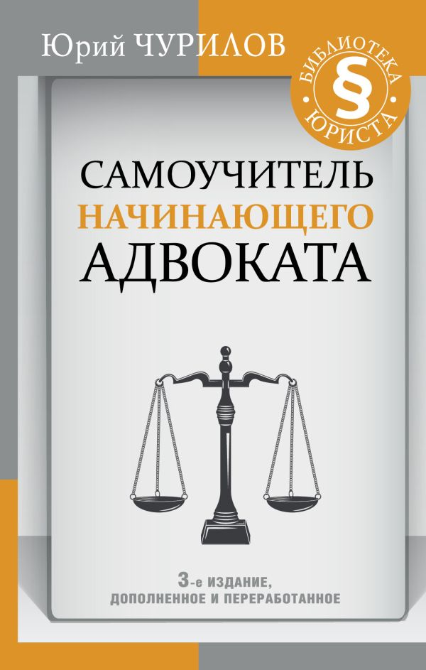 Чурилов Юрий Юрьевич Самоучитель начинающего адвоката. 3-е издание, дополненное и переработанное