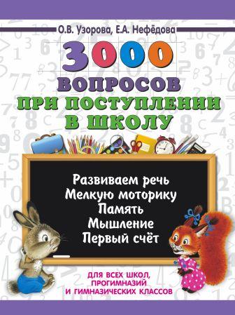 О. Узорова, Е. Нефёдова - 3000 вопросов при поступлении детей в школу обложка книги