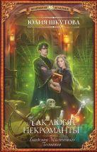 Юлия Шкутова - Академия Магического Познания. Как любят некроманты' обложка книги