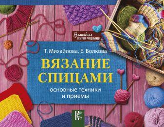 Волкова Е.Н., Михайлова Т.В. - Вязание спицами. Основные техники и приемы обложка книги